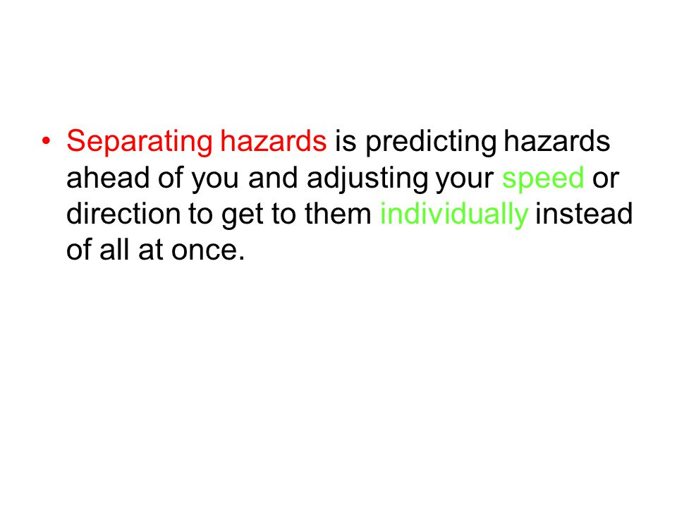 Separating hazards is predicting hazards ahead of you and adjusting your speed or direction to get to them individually instead of all at once.