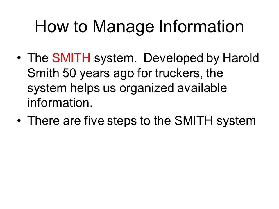 How to Manage Information The SMITH system. Developed by Harold Smith 50 years ago for truckers, the system helps us organized available information.