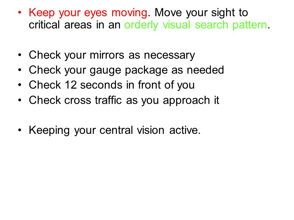 Keep your eyes moving. Move your sight to critical areas in an orderly visual search pattern. Check your mirrors as necessary Check your gauge package