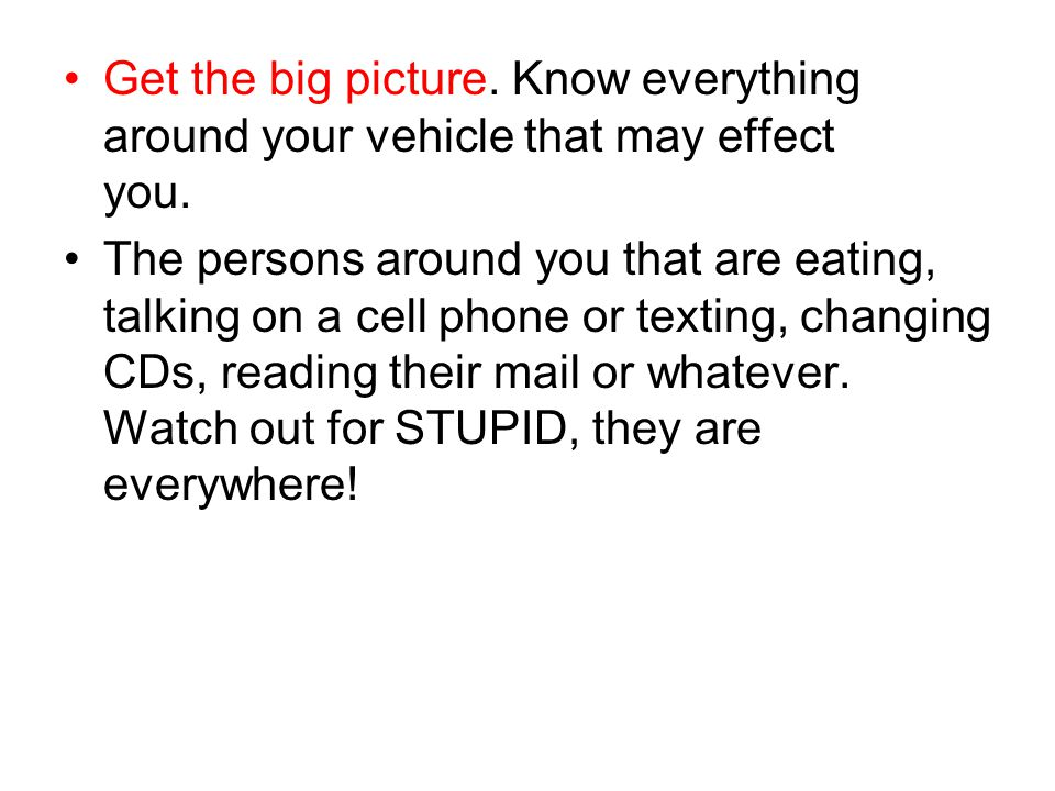Get the big picture. Know everything around your vehicle that may effect you. The persons around you that are eating, talking on a cell phone or texti
