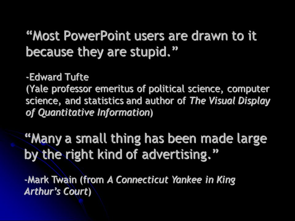 Most PowerPoint users are drawn to it because they are stupid. -Edward Tufte (Yale professor emeritus of political science, computer science, and statistics and author of The Visual Display of Quantitative Information) Many a small thing has been made large by the right kind of advertising. -Mark Twain (from A Connecticut Yankee in King Arthur's Court)