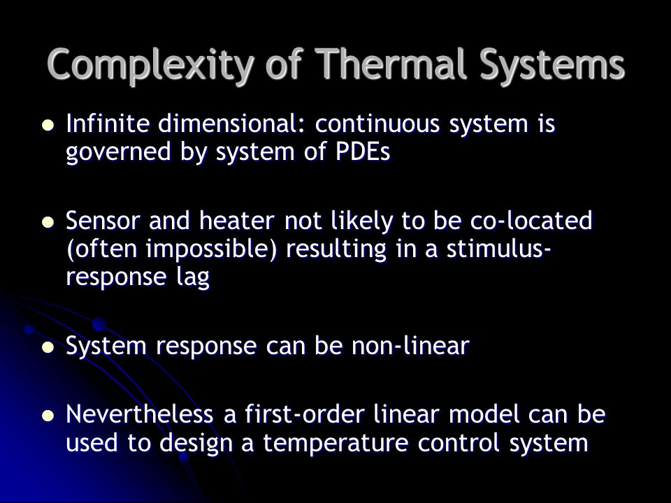 Complexity of Thermal Systems Infinite dimensional: continuous system is governed by system of PDEs Infinite dimensional: continuous system is governed by system of PDEs Sensor and heater not likely to be co-located (often impossible) resulting in a stimulus- response lag Sensor and heater not likely to be co-located (often impossible) resulting in a stimulus- response lag System response can be non-linear System response can be non-linear Nevertheless a first-order linear model can be used to design a temperature control system Nevertheless a first-order linear model can be used to design a temperature control system