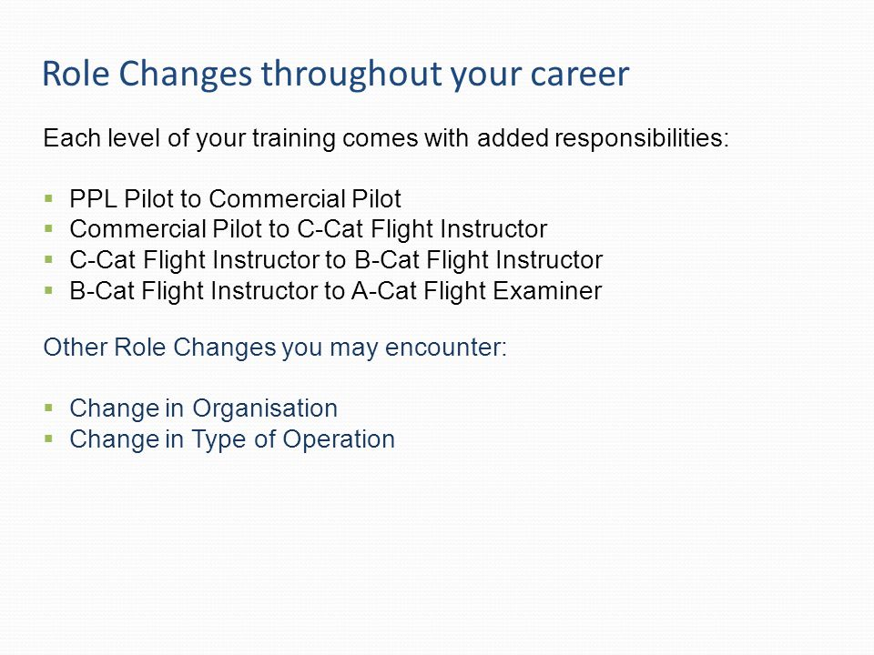 Role Changes throughout your career Each level of your training comes with added responsibilities:  PPL Pilot to Commercial Pilot  Commercial Pilot to C-Cat Flight Instructor  C-Cat Flight Instructor to B-Cat Flight Instructor  B-Cat Flight Instructor to A-Cat Flight Examiner Other Role Changes you may encounter:  Change in Organisation  Change in Type of Operation