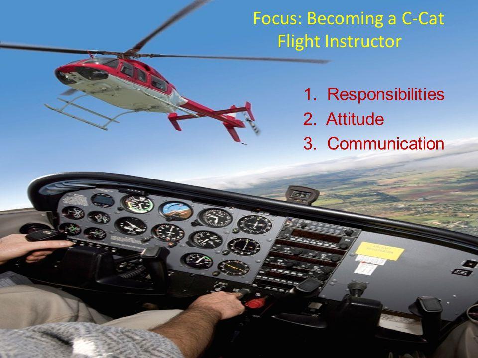 Focus: Becoming a C-Cat Flight Instructor 1. Responsibilities 2. Attitude 3. Communication