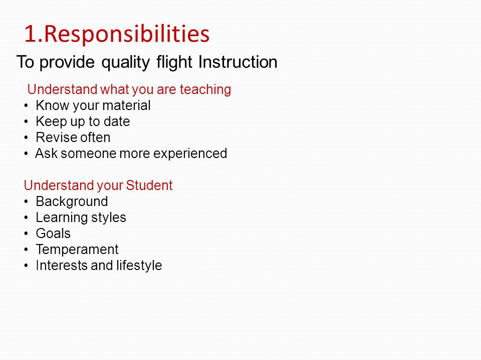 1.Responsibilities To provide quality flight Instruction Understand what you are teaching Know your material Keep up to date Revise often Ask someone more experienced Understand your Student Background Learning styles Goals Temperament Interests and lifestyle