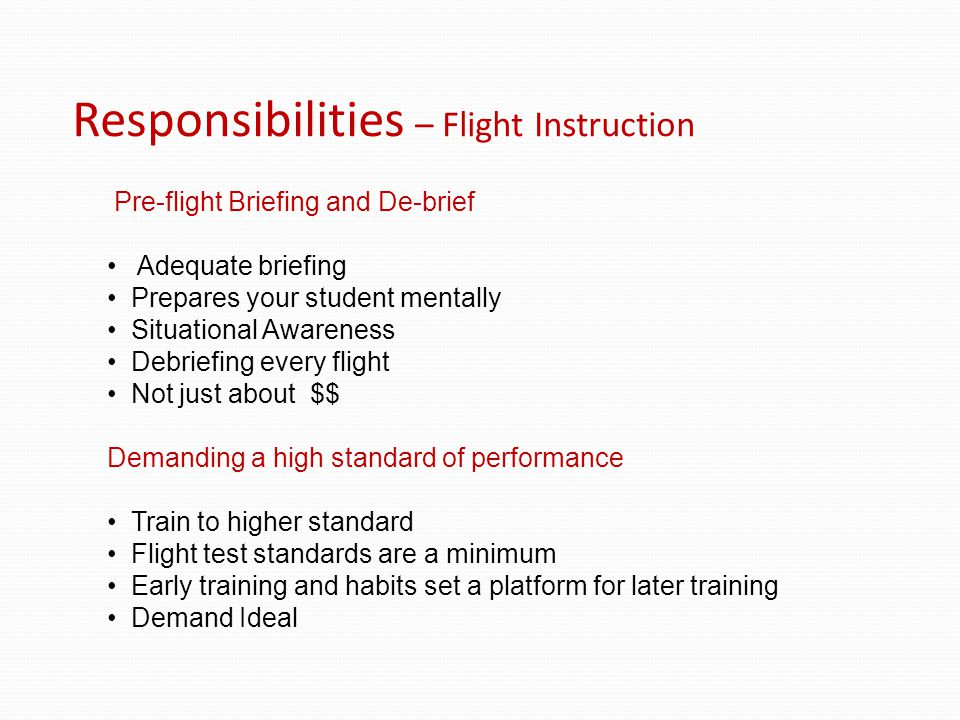 Responsibilities – Flight Instruction Pre-flight Briefing and De-brief Adequate briefing Prepares your student mentally Situational Awareness Debriefing every flight Not just about $$ Demanding a high standard of performance Train to higher standard Flight test standards are a minimum Early training and habits set a platform for later training Demand Ideal