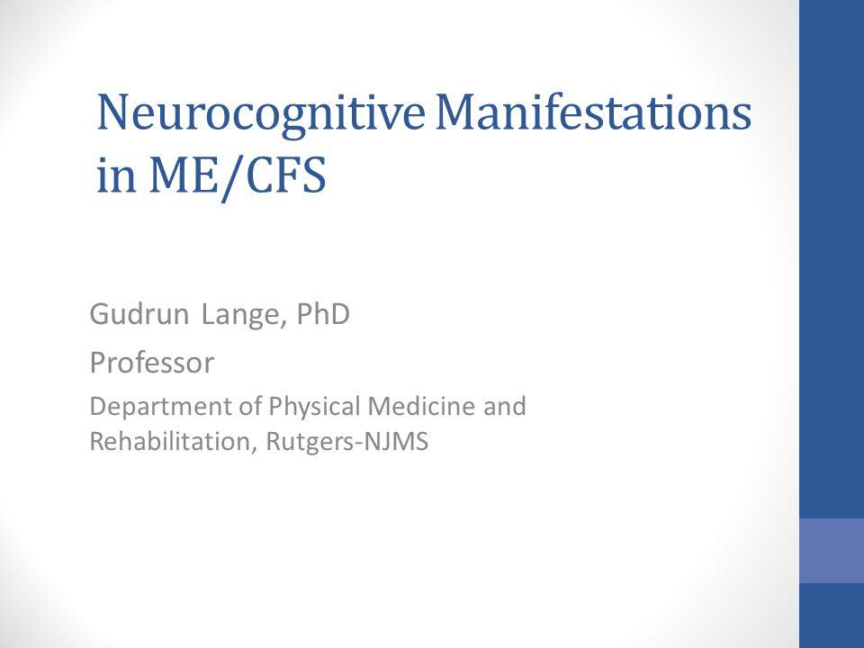 Neurocognitive Manifestations in ME/CFS Gudrun Lange, PhD Professor Department of Physical Medicine and Rehabilitation, Rutgers-NJMS