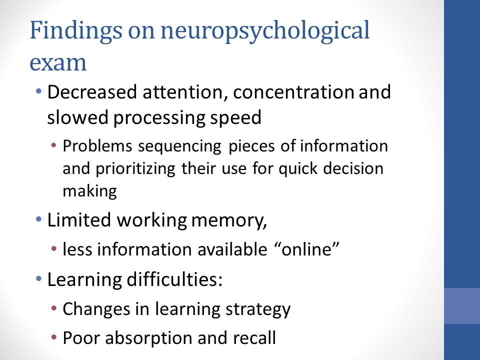 Findings on neuropsychological exam Decreased attention, concentration and slowed processing speed Problems sequencing pieces of information and prioritizing their use for quick decision making Limited working memory, less information available online Learning difficulties: Changes in learning strategy Poor absorption and recall