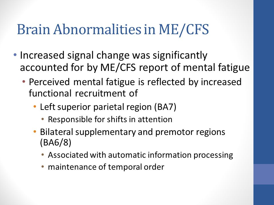 Increased signal change was significantly accounted for by ME/CFS report of mental fatigue Perceived mental fatigue is reflected by increased functional recruitment of Left superior parietal region (BA7) Responsible for shifts in attention Bilateral supplementary and premotor regions (BA6/8) Associated with automatic information processing maintenance of temporal order