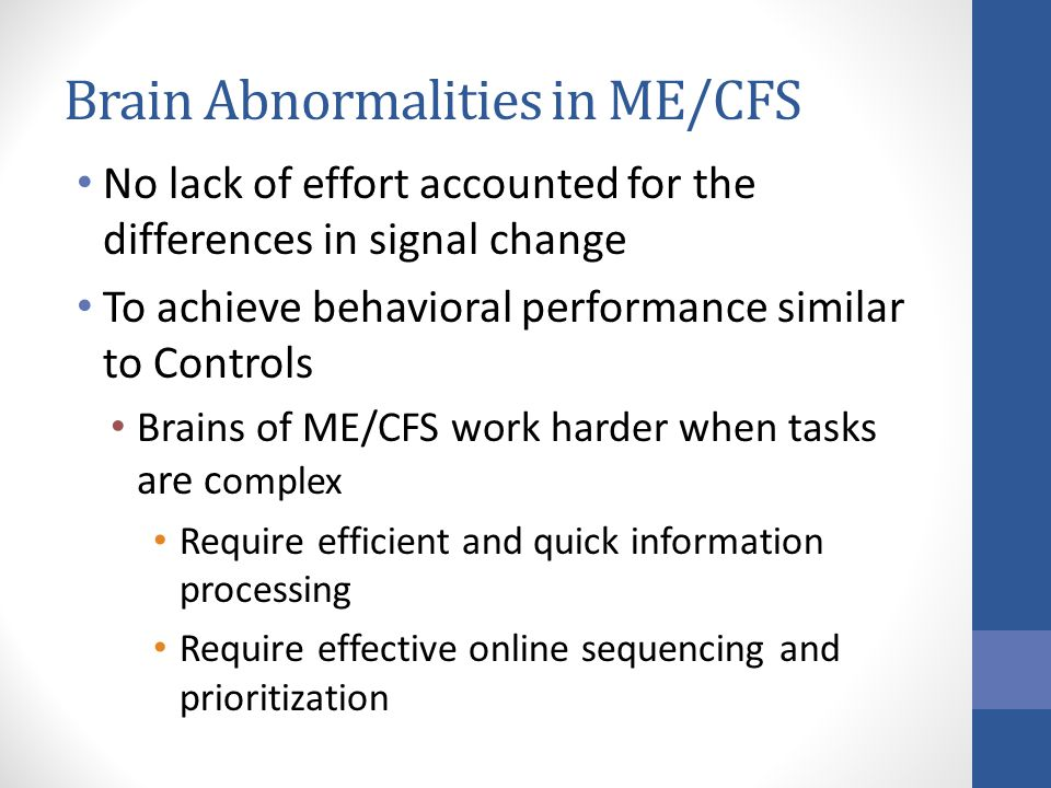 Brain Abnormalities in ME/CFS No lack of effort accounted for the differences in signal change To achieve behavioral performance similar to Controls Brains of ME/CFS work harder when tasks are c omplex Require efficient and quick information processing Require effective online sequencing and prioritization