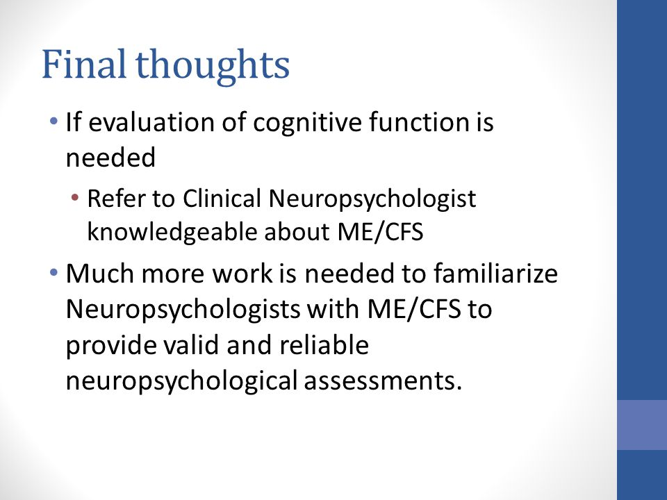 Final thoughts If evaluation of cognitive function is needed Refer to Clinical Neuropsychologist knowledgeable about ME/CFS Much more work is needed to familiarize Neuropsychologists with ME/CFS to provide valid and reliable neuropsychological assessments.