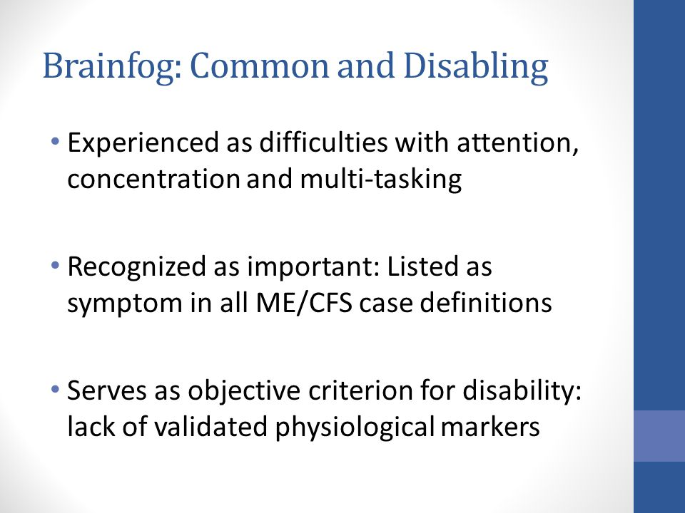 Brainfog: Common and Disabling Experienced as difficulties with attention, concentration and multi-tasking Recognized as important: Listed as symptom in all ME/CFS case definitions Serves as objective criterion for disability: lack of validated physiological markers