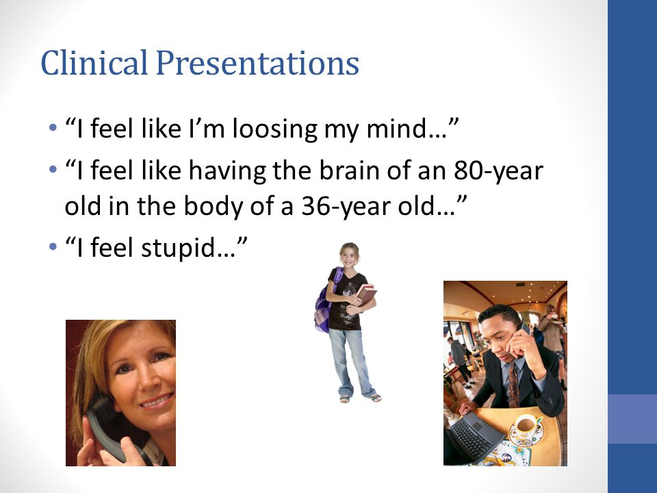 Clinical Presentations I feel like I'm loosing my mind… I feel like having the brain of an 80-year old in the body of a 36-year old… I feel stupid…