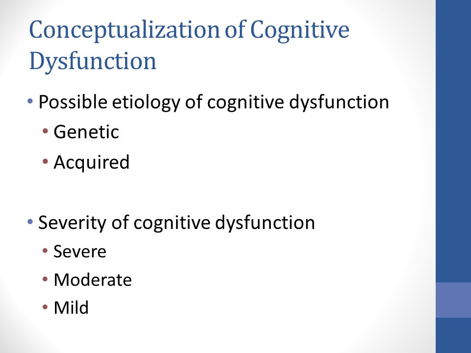 Conceptualization of Cognitive Dysfunction Possible etiology of cognitive dysfunction Genetic Acquired Severity of cognitive dysfunction Severe Moderate Mild