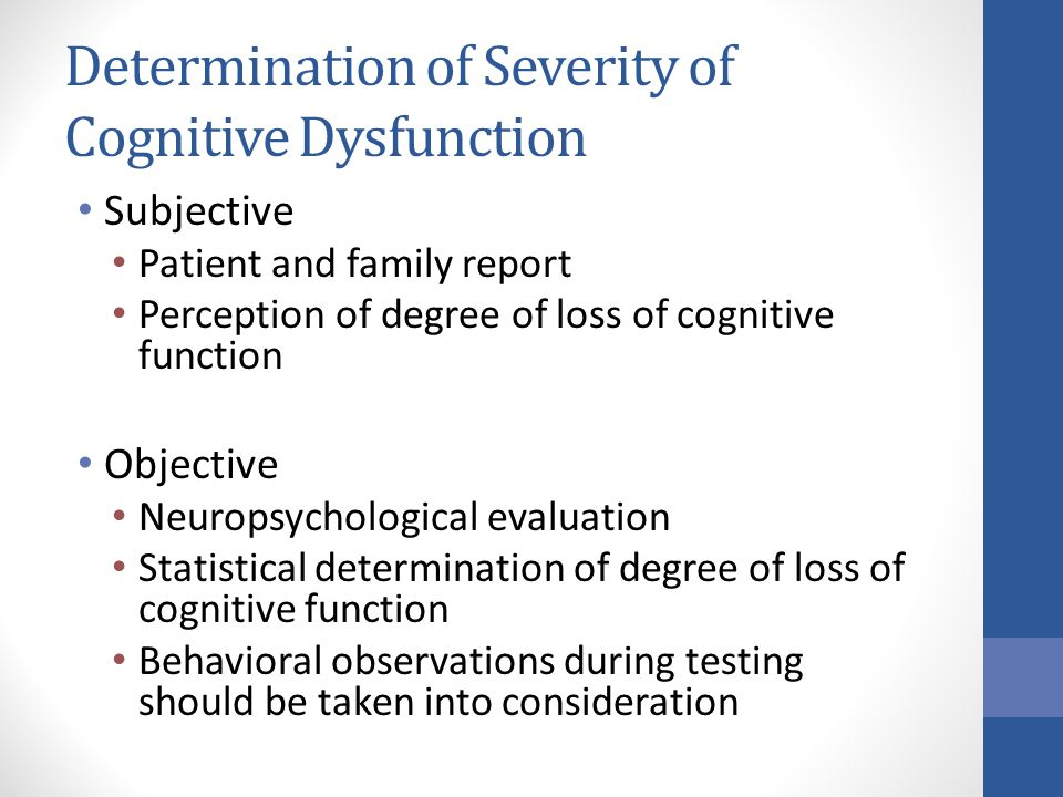 Determination of Severity of Cognitive Dysfunction Subjective Patient and family report Perception of degree of loss of cognitive function Objective Neuropsychological evaluation Statistical determination of degree of loss of cognitive function Behavioral observations during testing should be taken into consideration
