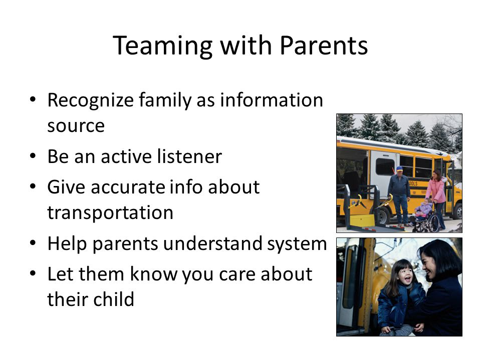 Teaming with Parents Recognize family as information source Be an active listener Give accurate info about transportation Help parents understand syst