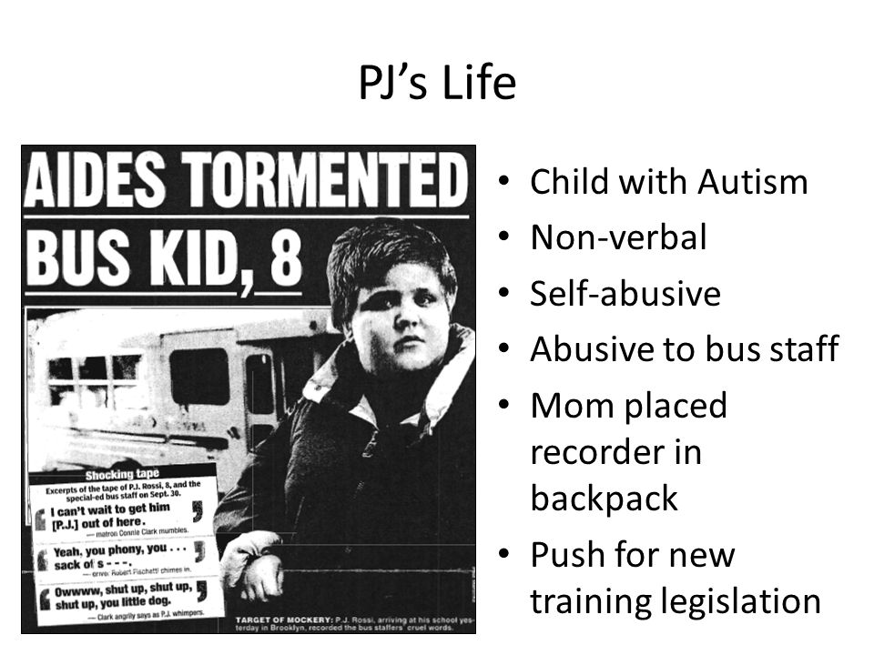PJ's Life Child with Autism Non-verbal Self-abusive Abusive to bus staff Mom placed recorder in backpack Push for new training legislation