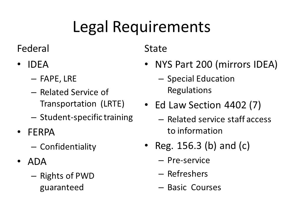 Legal Requirements Federal IDEA – FAPE, LRE – Related Service of Transportation (LRTE) – Student-specific training FERPA – Confidentiality ADA – Right