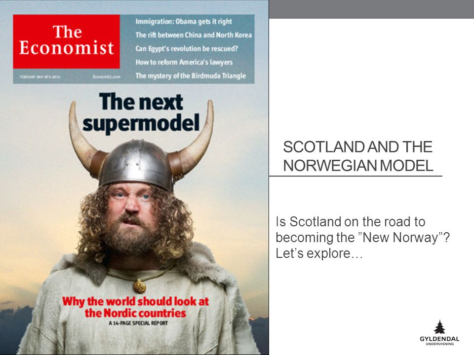 SCOTLAND AND THE NORWEGIAN MODEL Is Scotland on the road to becoming the New Norway .