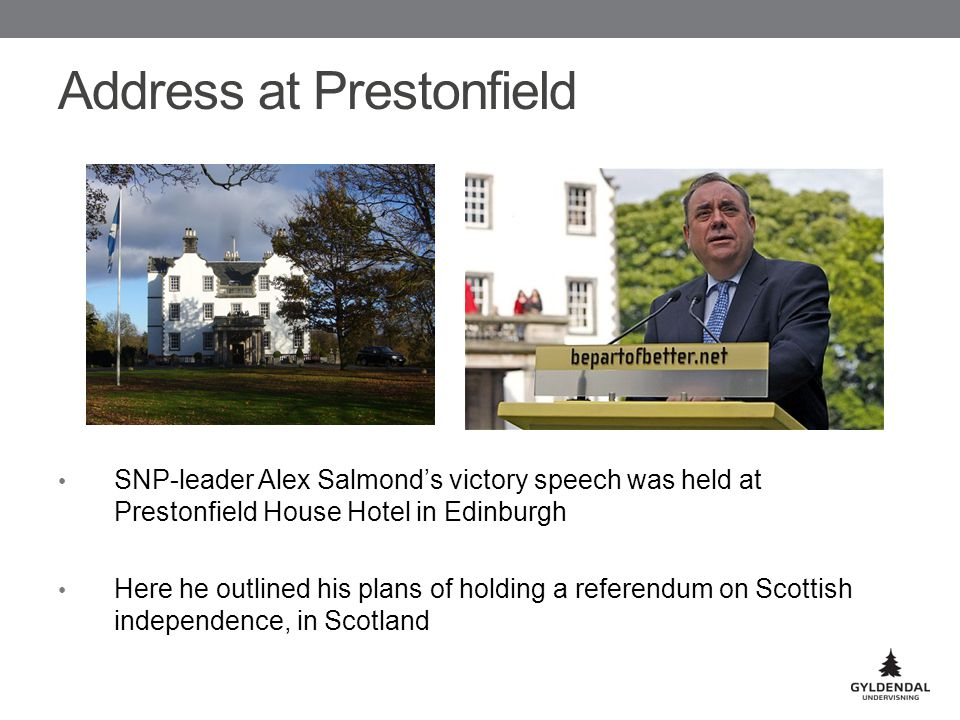 Address at Prestonfield SNP-leader Alex Salmond's victory speech was held at Prestonfield House Hotel in Edinburgh Here he outlined his plans of holding a referendum on Scottish independence, in Scotland