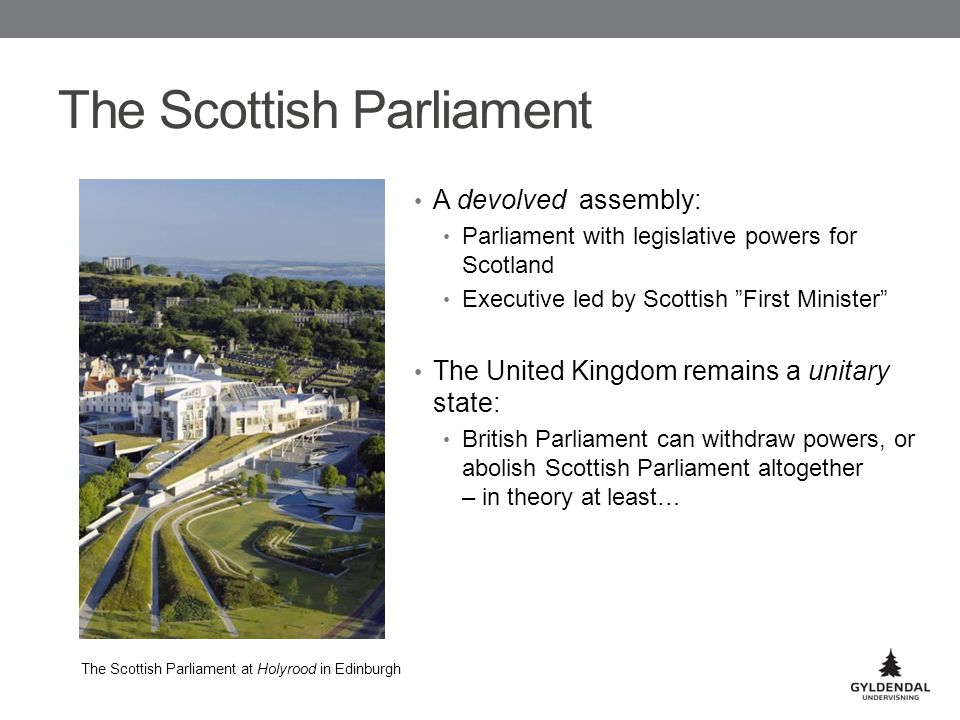 The Scottish Parliament A devolved assembly: Parliament with legislative powers for Scotland Executive led by Scottish First Minister The United Kingdom remains a unitary state: British Parliament can withdraw powers, or abolish Scottish Parliament altogether – in theory at least… The Scottish Parliament at Holyrood in Edinburgh