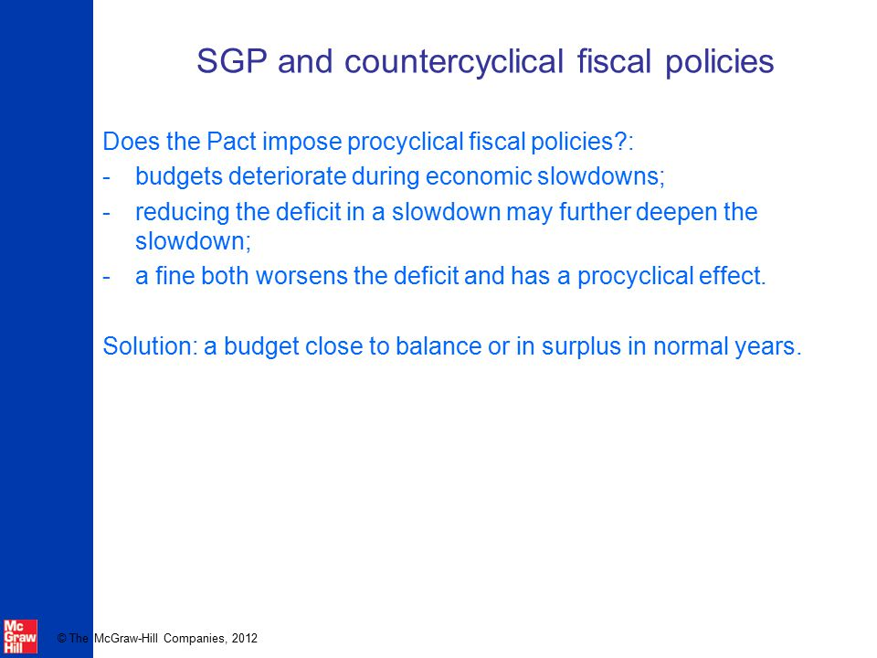 © The McGraw-Hill Companies, 2012 SGP and countercyclical fiscal policies Does the Pact impose procyclical fiscal policies?: -budgets deteriorate duri