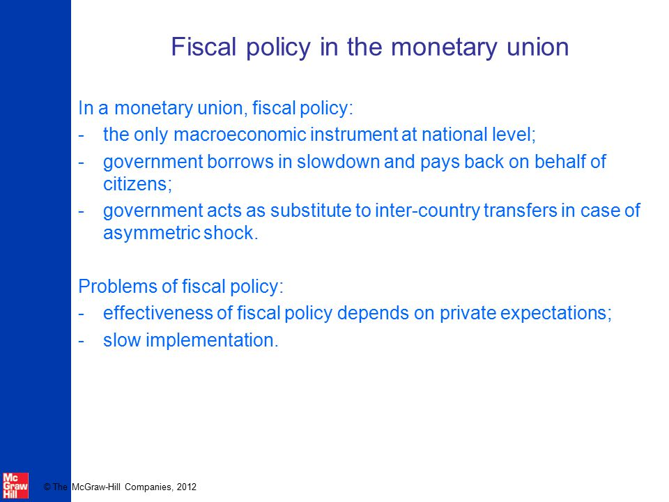 © The McGraw-Hill Companies, 2012 Fiscal policy in the monetary union In a monetary union, fiscal policy: -the only macroeconomic instrument at nation