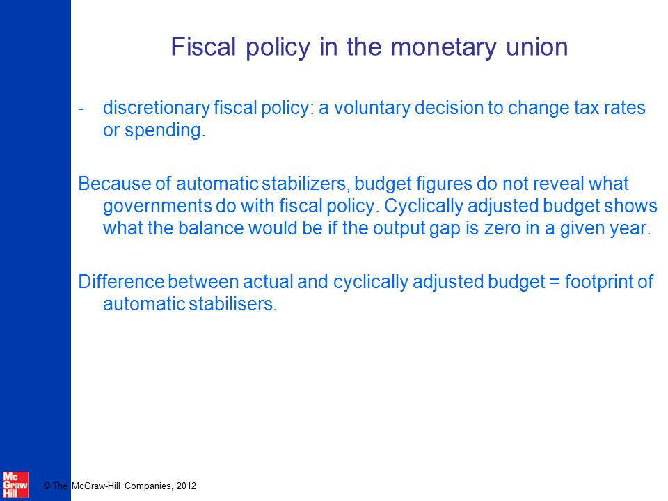 © The McGraw-Hill Companies, 2012 Fiscal policy in the monetary union -discretionary fiscal policy: a voluntary decision to change tax rates or spendi