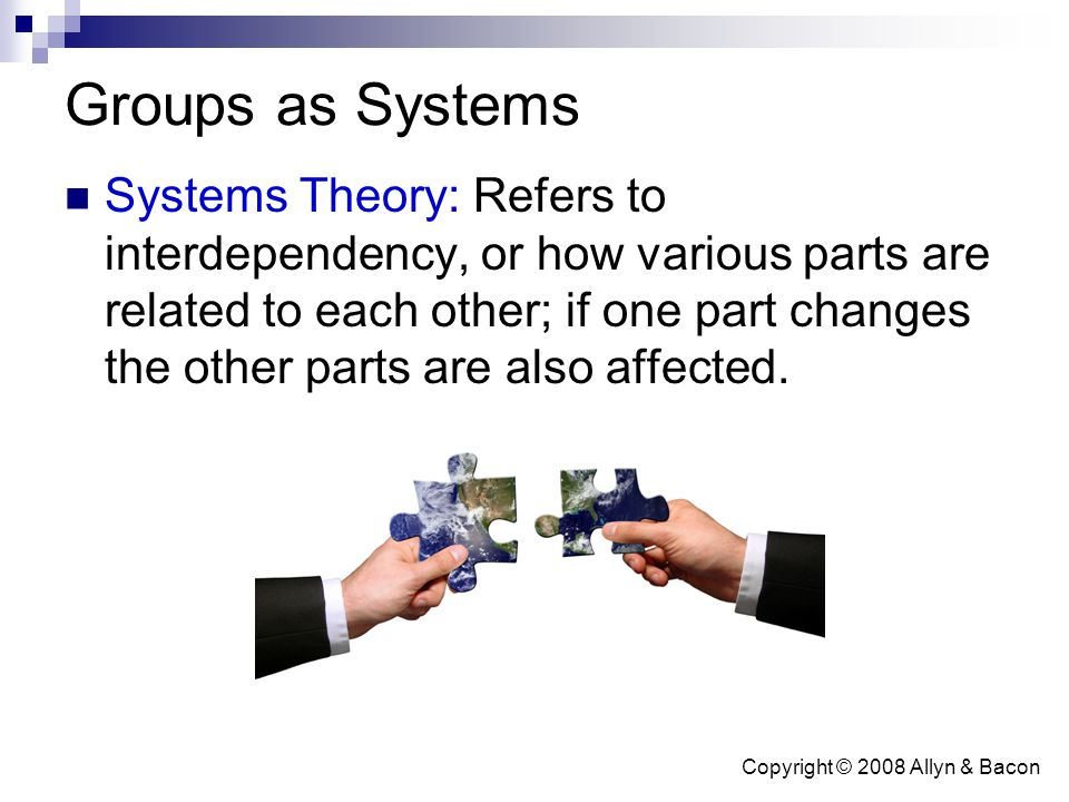 Copyright © 2008 Allyn & Bacon Groups as Systems Systems Theory: Refers to interdependency, or how various parts are related to each other; if one par