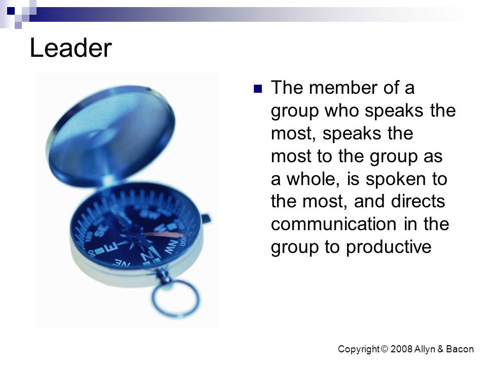 Copyright © 2008 Allyn & Bacon Leader The member of a group who speaks the most, speaks the most to the group as a whole, is spoken to the most, and d