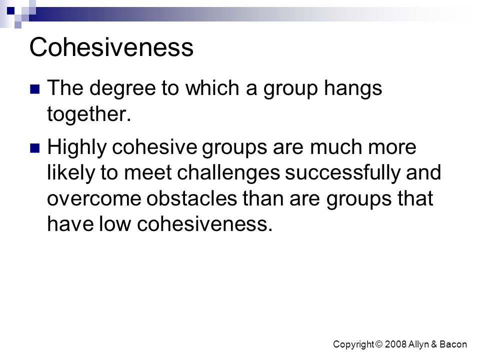 Copyright © 2008 Allyn & Bacon Cohesiveness The degree to which a group hangs together. Highly cohesive groups are much more likely to meet challenges
