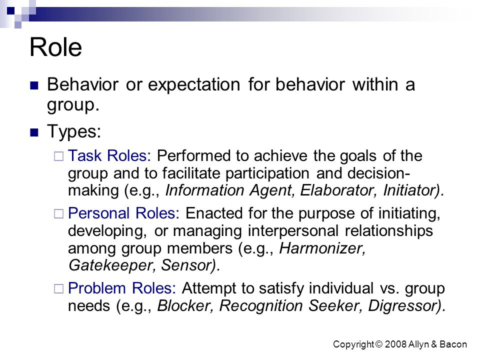 Copyright © 2008 Allyn & Bacon Role Behavior or expectation for behavior within a group. Types:  Task Roles: Performed to achieve the goals of the gr