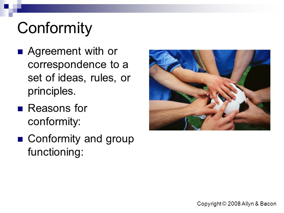 Copyright © 2008 Allyn & Bacon Conformity Agreement with or correspondence to a set of ideas, rules, or principles. Reasons for conformity: Conformity