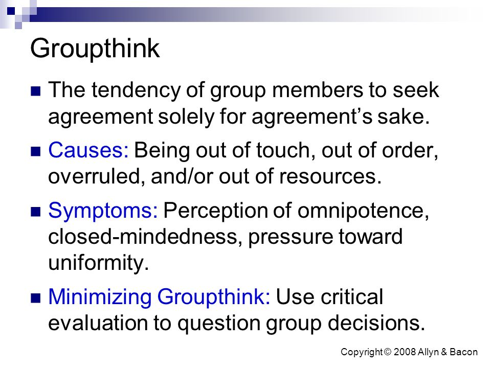 Copyright © 2008 Allyn & Bacon Groupthink The tendency of group members to seek agreement solely for agreement's sake. Causes: Being out of touch, out