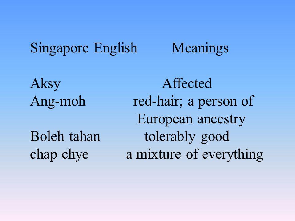 仅在新加坡使用的词汇与表达法,但还未 被上层语言所接受,例如: Singapore English Meanings sayanga mixed feeling of pity, love, regret for sth. precious that is lost tambyoffice atte