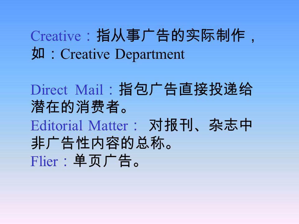 (language of advertising) account :雇佣广告公司为其商品等 作广告的公司和人。 ad :指报刊或杂志上的印刷性广告 以区别于广播、电视广告。 campaign :指形式不同,内容相似 的某一商品的系列广告。 CPM :指某一广告在某一媒介上传 播至每一千人或一千户家庭,刊登 广告人所花的费用。