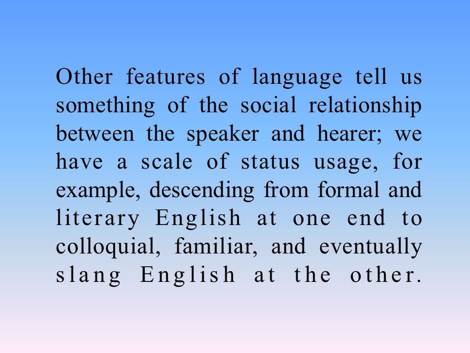 Other features of language tell us something of the social relationship between the speaker and hearer; we have a scale of status usage, for example, descending from formal and literary English at one end to colloquial, familiar, and eventually slang English at the other.