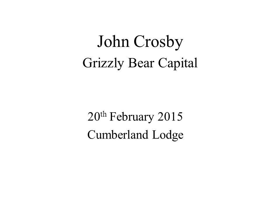 John Crosby Grizzly Bear Capital 20 th February 2015 Cumberland Lodge