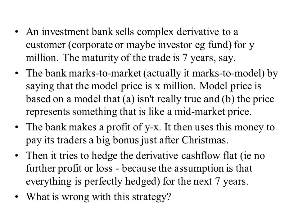 An investment bank sells complex derivative to a customer (corporate or maybe investor eg fund) for y million.