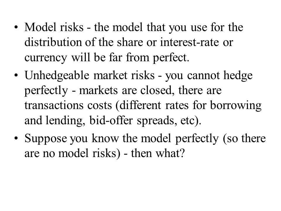 Model risks - the model that you use for the distribution of the share or interest-rate or currency will be far from perfect.