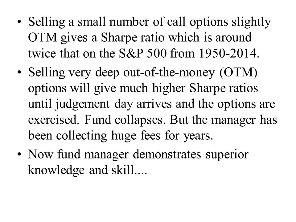 Selling a small number of call options slightly OTM gives a Sharpe ratio which is around twice that on the S&P 500 from 1950-2014.