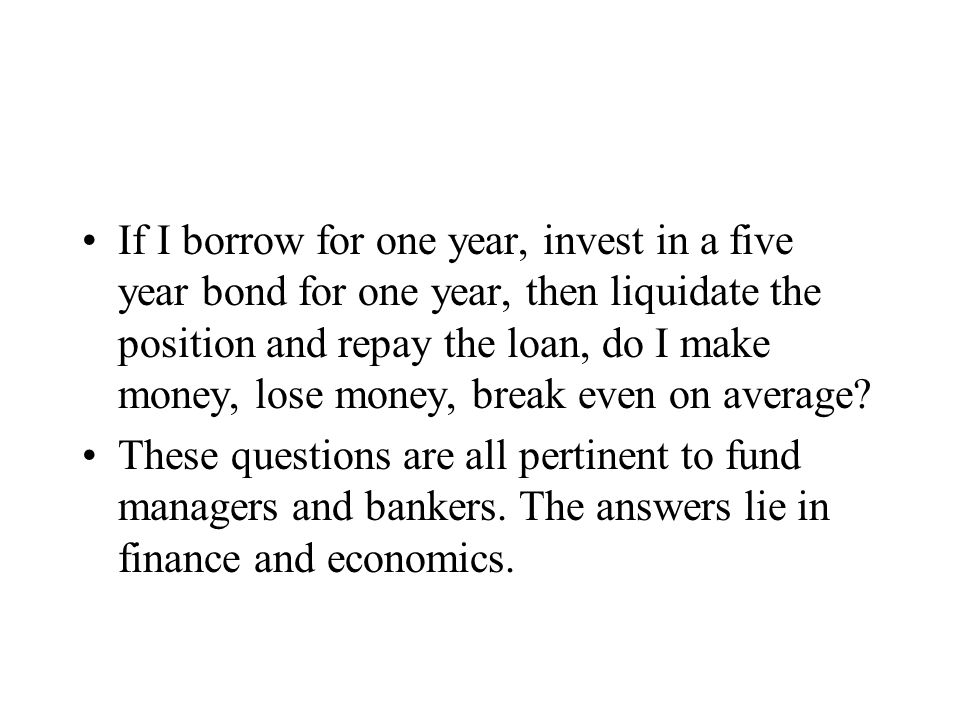 If I borrow for one year, invest in a five year bond for one year, then liquidate the position and repay the loan, do I make money, lose money, break even on average.
