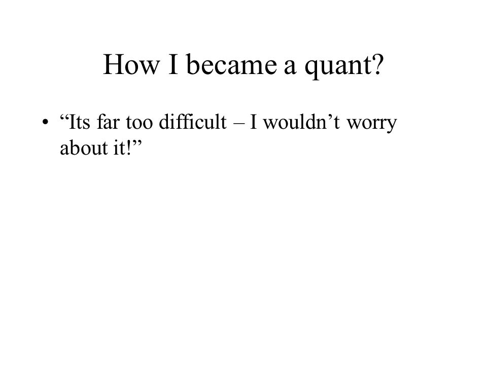 How I became a quant Its far too difficult – I wouldn't worry about it!