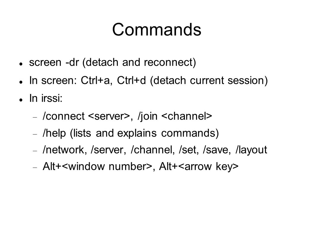 Commands screen -dr (detach and reconnect) In screen: Ctrl+a, Ctrl+d (detach current session) In irssi:  /connect, /join  /help (lists and explains commands)  /network, /server, /channel, /set, /save, /layout  Alt+, Alt+