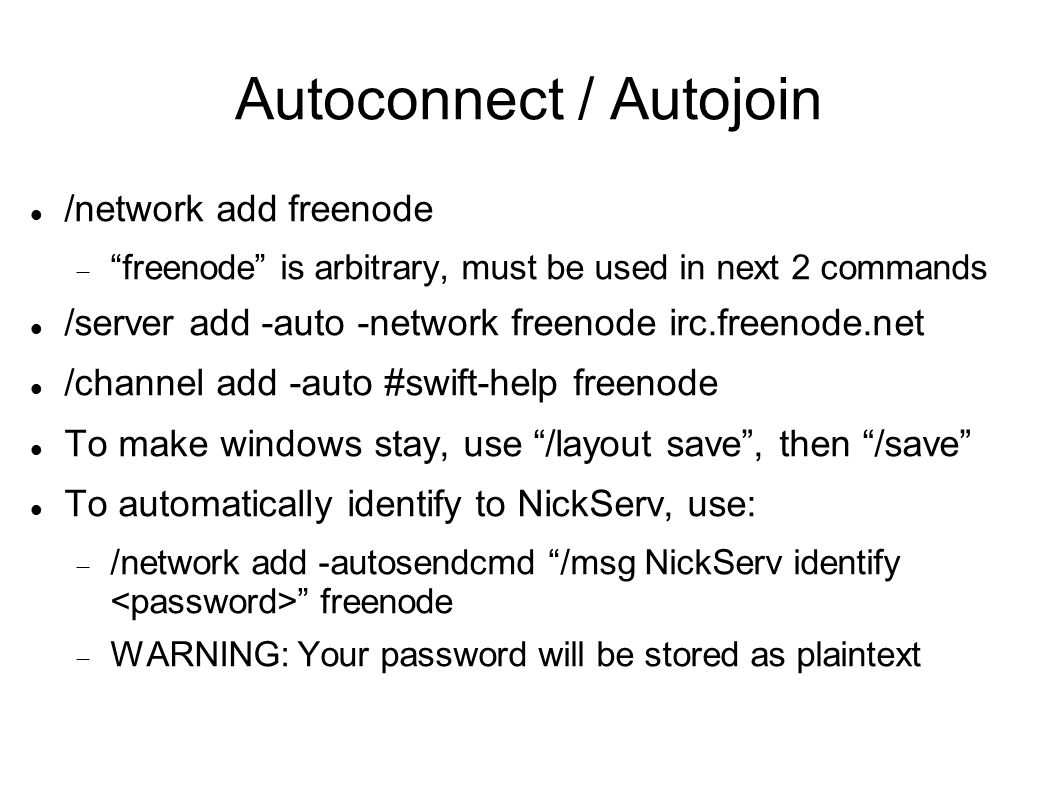 Autoconnect / Autojoin /network add freenode  freenode is arbitrary, must be used in next 2 commands /server add -auto -network freenode irc.freenode.net /channel add -auto #swift-help freenode To make windows stay, use /layout save , then /save To automatically identify to NickServ, use:  /network add -autosendcmd /msg NickServ identify freenode  WARNING: Your password will be stored as plaintext