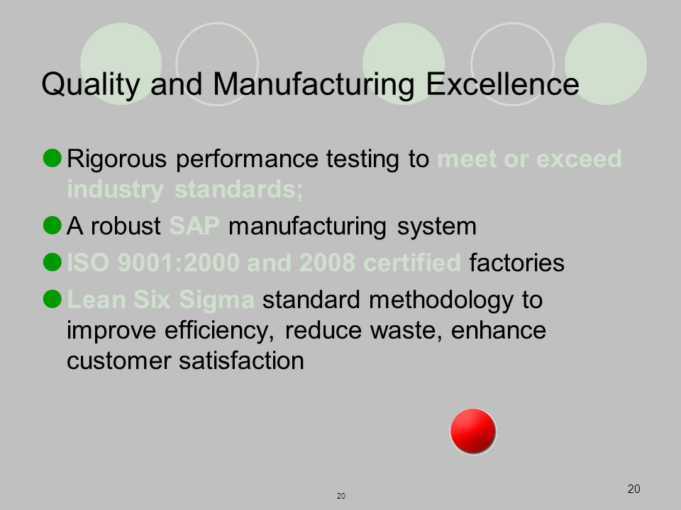 20 Quality and Manufacturing Excellence  Rigorous performance testing to meet or exceed industry standards;  A robust SAP manufacturing system  ISO 9001:2000 and 2008 certified factories  Lean Six Sigma standard methodology to improve efficiency, reduce waste, enhance customer satisfaction