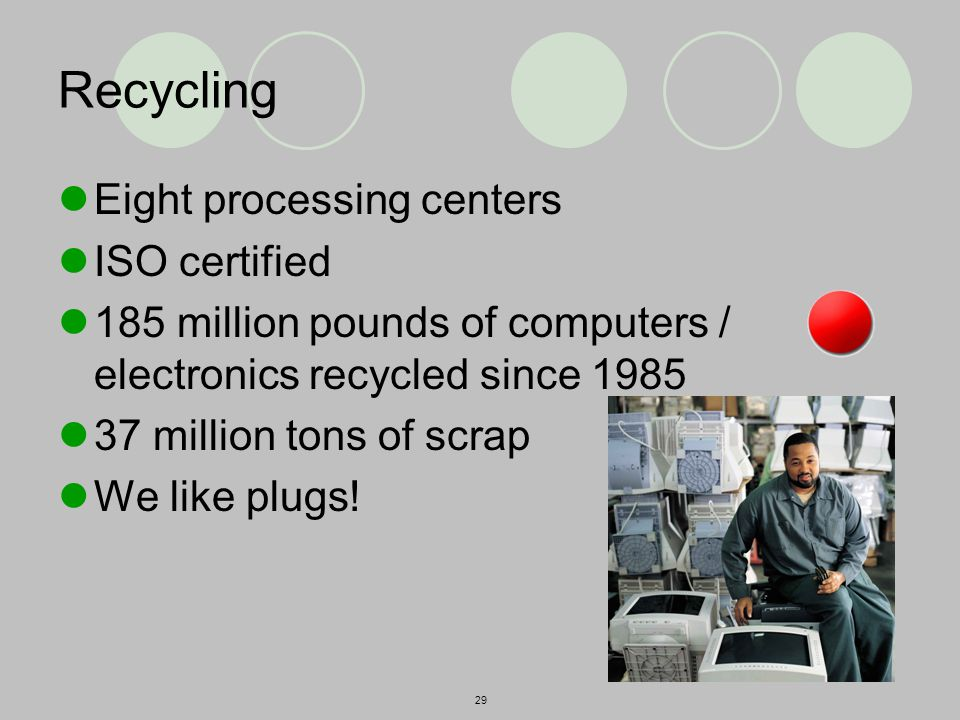 29 Recycling Eight processing centers ISO certified 185 million pounds of computers / electronics recycled since 1985 37 million tons of scrap We like plugs!