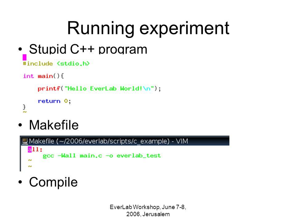 EverLab Workshop, June 7-8, 2006, Jerusalem Running experiment Stupid C++ program Makefile Compile