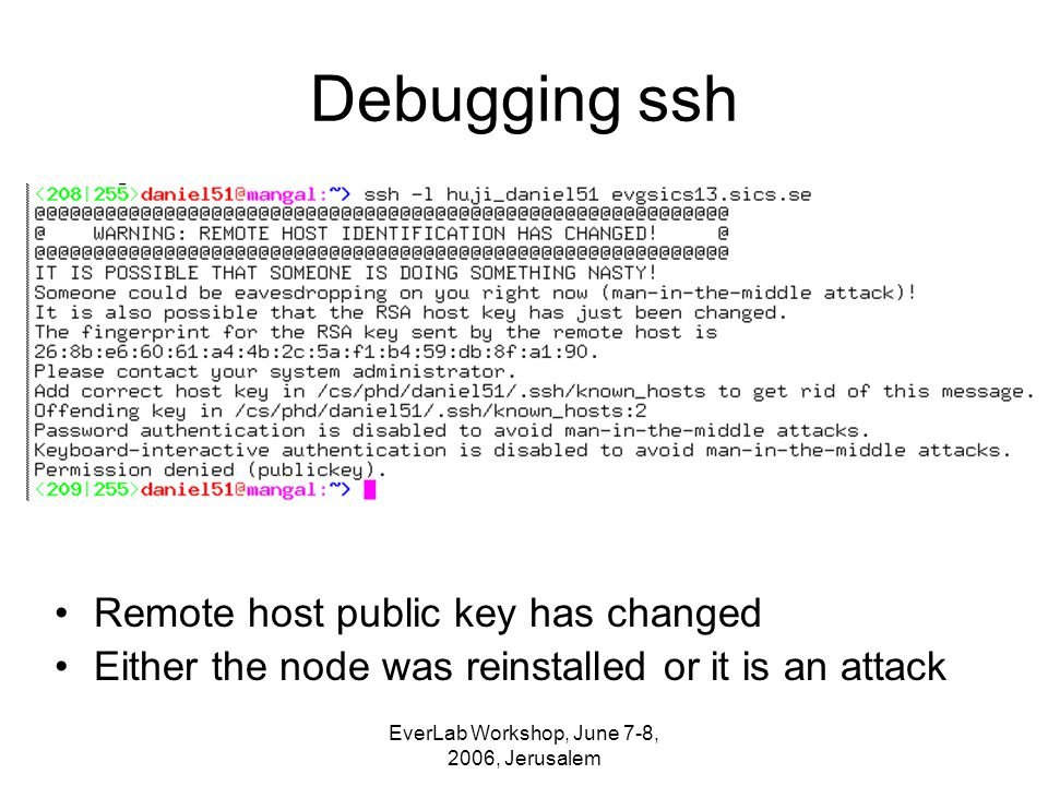 EverLab Workshop, June 7-8, 2006, Jerusalem Debugging ssh Remote host public key has changed Either the node was reinstalled or it is an attack