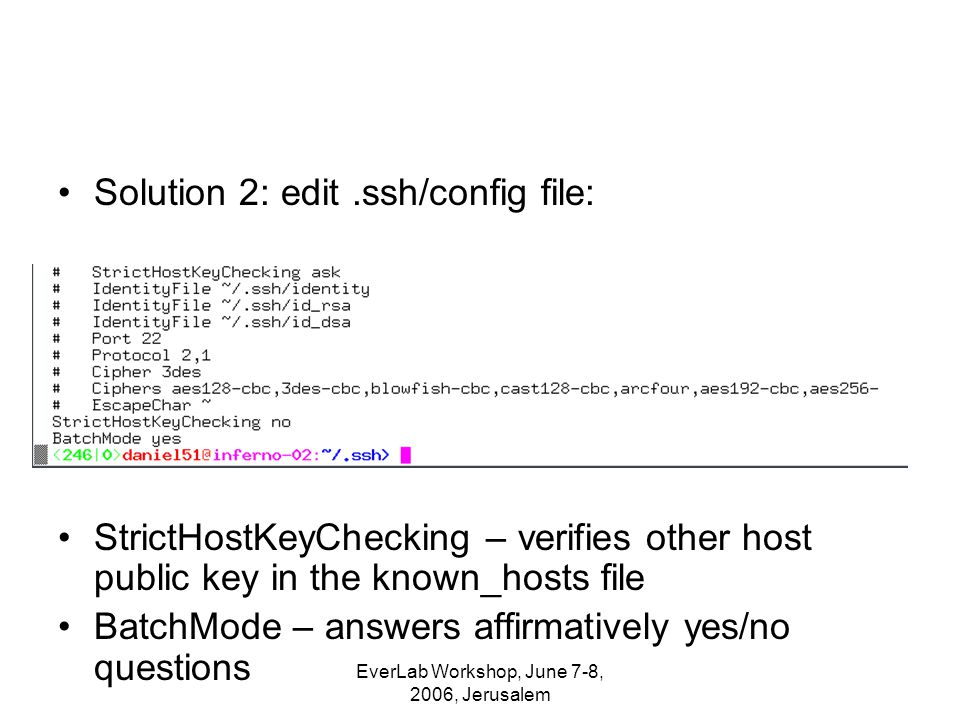 EverLab Workshop, June 7-8, 2006, Jerusalem Solution 2: edit.ssh/config file: StrictHostKeyChecking – verifies other host public key in the known_hosts file BatchMode – answers affirmatively yes/no questions